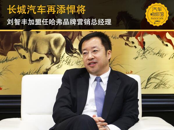 长城汽车再添悍将 刘智丰加盟任哈弗品牌营销总经理